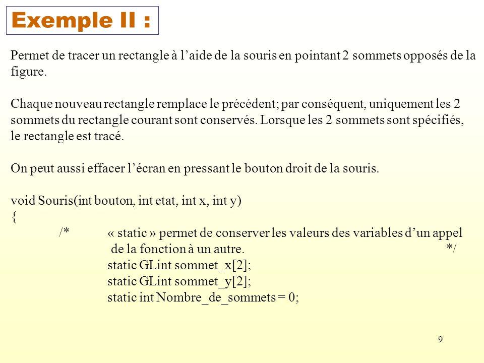 10 if((bouton == GLUT_LEFT_BUTTON) && (etat == GLUT_DOWN)) { sommet_x[Nombre_de_sommets] = x; sommet_y[Nombre_de_sommets] = H – y; Nombre_de_sommets ++; if(Nombre_de_sommets == 2) { glRecti(sommet_x[0], sommet_y[0], sommet_x[1], sommet_y[1]); Nombre_de_sommets = 0; } else if ((bouton == GLUT_RIGHT_BUTTON) && (etat == GLUT_DOWN)) glClear(GL_COLOR_BUFFER_BIT); glFlush(); }
