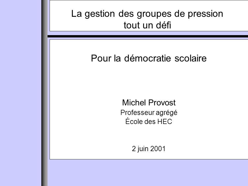 Pour la démocratie scolaire Michel Provost Professeur agrégé École des HEC 2 juin 2001 La gestion des groupes de pression tout un défi