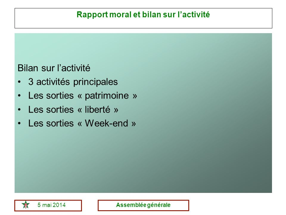 5 mai 2014Assemblée générale Rapport moral et bilan sur lactivité Bilan sur lactivité 3 activités principales Les sorties « patrimoine » Les sorties « liberté » Les sorties « Week-end »