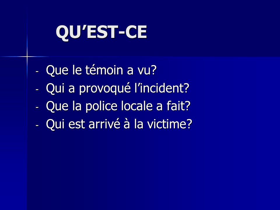 QUEST-CE QUEST-CE - Que le témoin a vu? - Qui a provoqué lincident? - Que la police locale a fait? - Qui est arrivé à la victime?