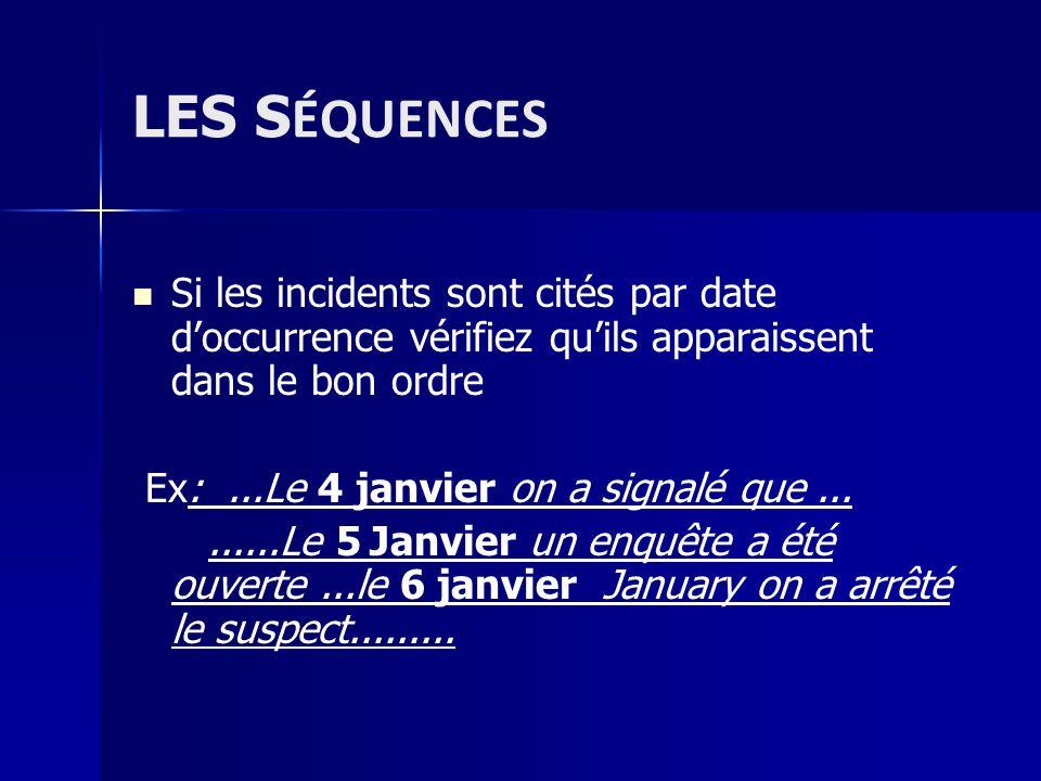 LES S ÉQUENCES Si les incidents sont cités par date doccurrence vérifiez quils apparaissent dans le bon ordre Ex:...Le 4 janvier on a signalé que.....