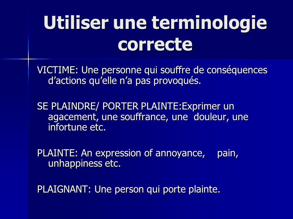 Utiliser une terminologie correcte VICTIME: Une personne qui souffre de conséquences dactions quelle na pas provoqués. SE PLAINDRE/ PORTER PLAINTE:Exp