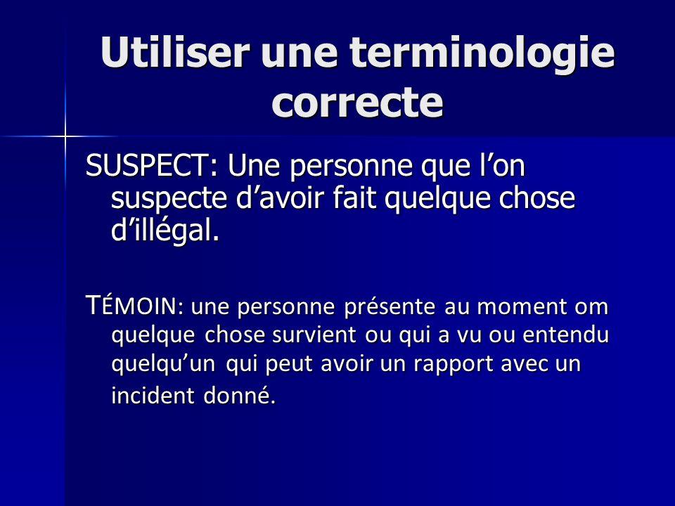 Utiliser une terminologie correcte SUSPECT: Une personne que lon suspecte davoir fait quelque chose dillégal. T ÉMOIN: une personne présente au moment