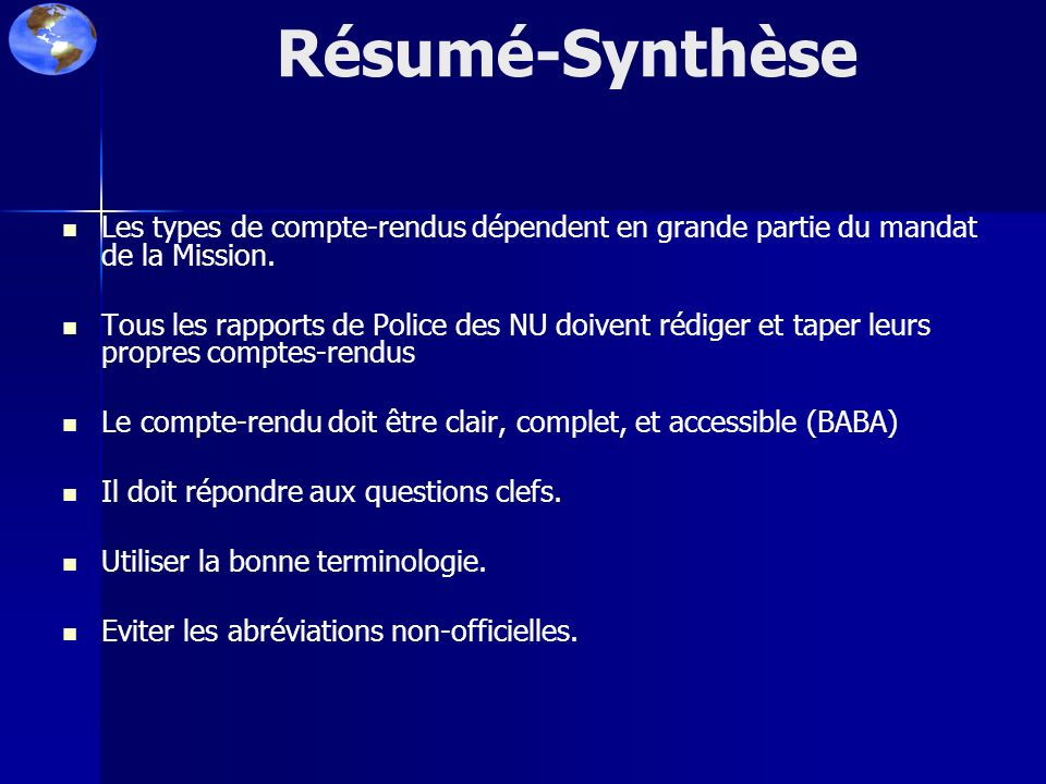 Résumé-Synthèse Les types de compte-rendus dépendent en grande partie du mandat de la Mission. Tous les rapports de Police des NU doivent rédiger et t