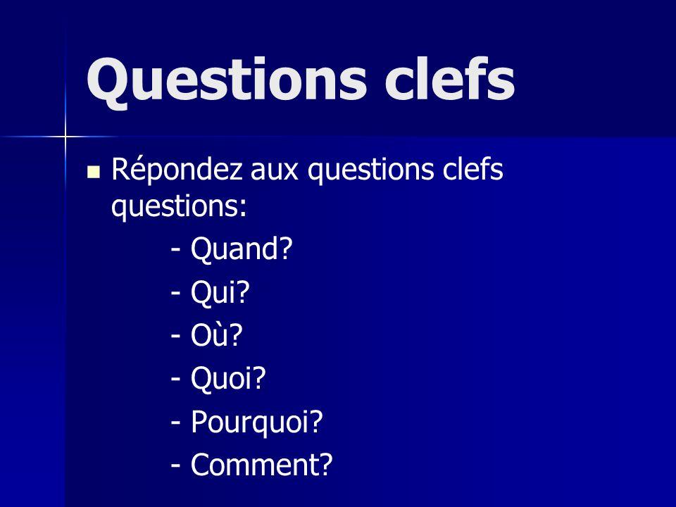 Questions clefs Répondez aux questions clefs questions: - Quand? - Qui? - Où? - Quoi? - Pourquoi? - Comment?