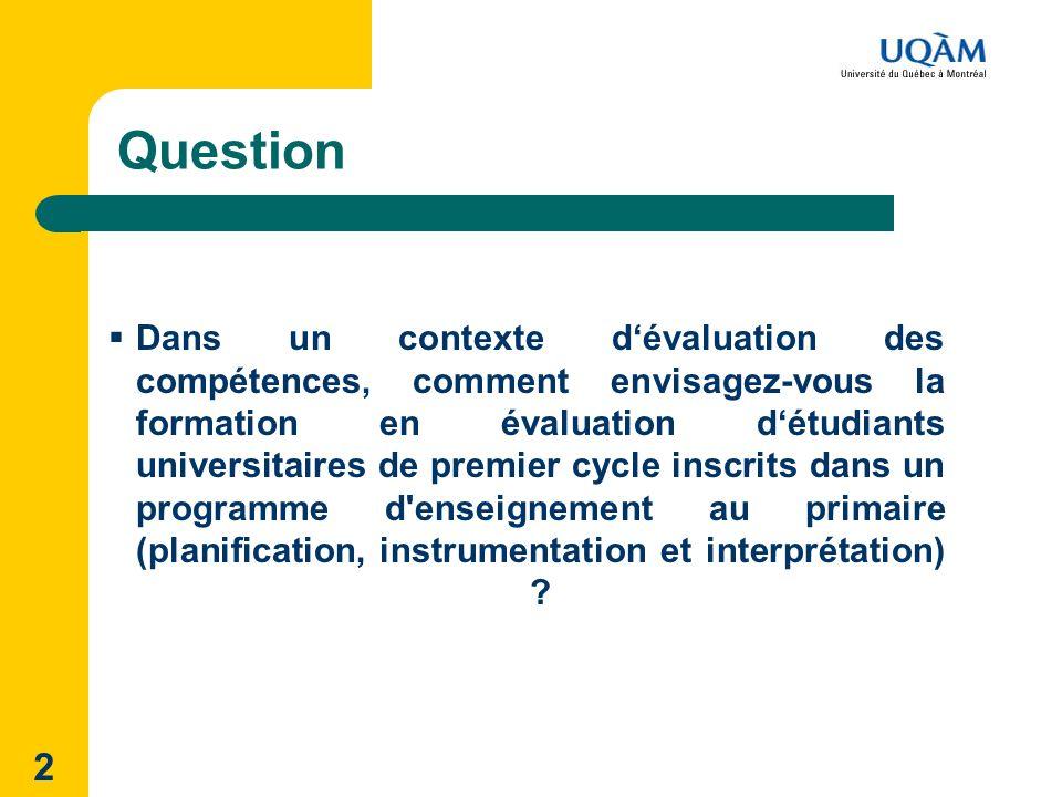2 Question Dans un contexte dévaluation des compétences, comment envisagez-vous la formation en évaluation détudiants universitaires de premier cycle inscrits dans un programme d enseignement au primaire (planification, instrumentation et interprétation)