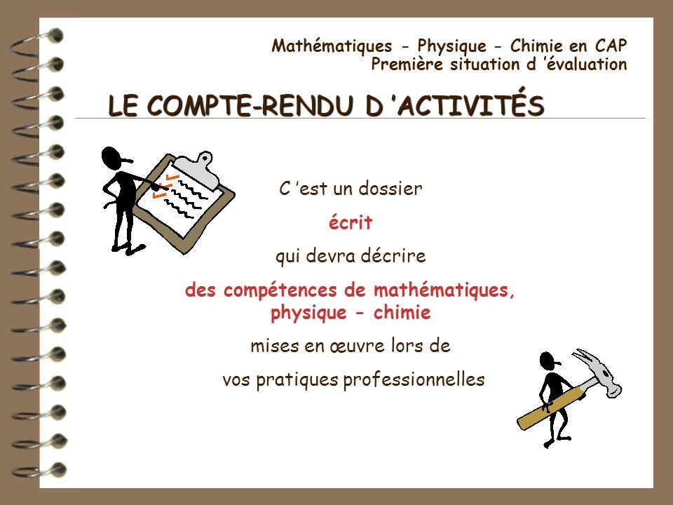 Mathématiques - Physique - Chimie en CAP Première situation d évaluation LE COMPTE-RENDU D ACTIVITÉS C est un dossier écrit qui devra décrire des comp