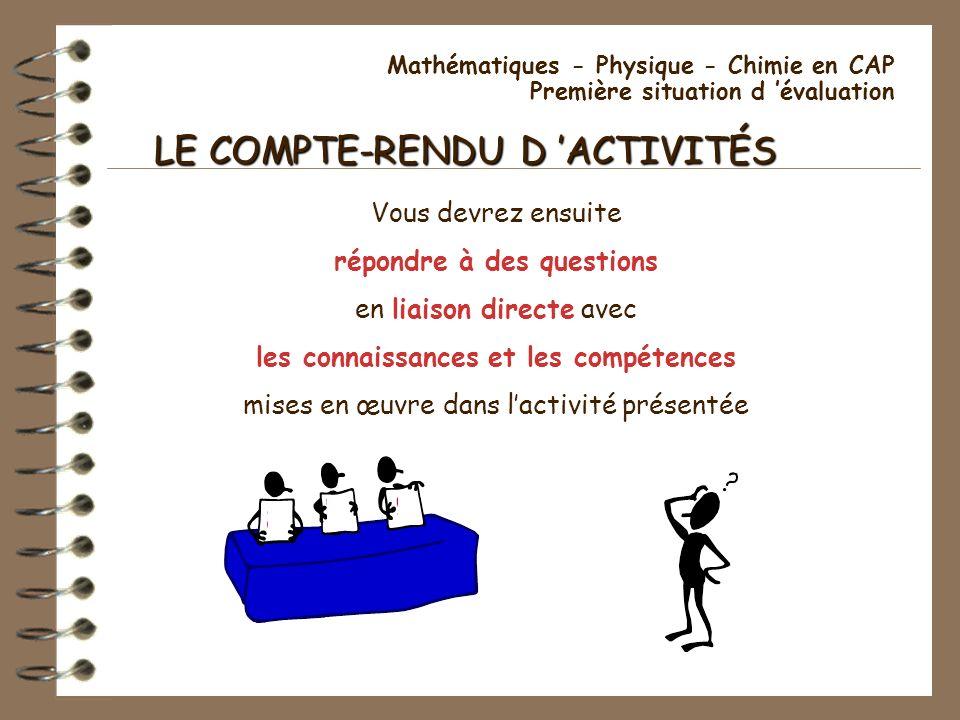 Mathématiques - Physique - Chimie en CAP Première situation d évaluation LE COMPTE-RENDU D ACTIVITÉS Vous devrez ensuite répondre à des questions en l