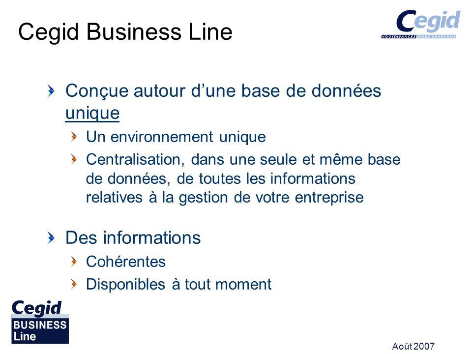 Août 2007 Cegid Business Line Conçue autour dune base de données unique Un environnement unique Centralisation, dans une seule et même base de données, de toutes les informations relatives à la gestion de votre entreprise Des informations Cohérentes Disponibles à tout moment