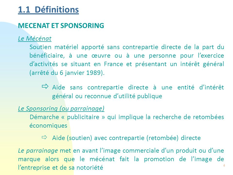 4 1.1 Définitions MECENAT ET SPONSORING Le Mécénat Soutien matériel apporté sans contrepartie directe de la part du bénéficiaire, à une œuvre ou à une