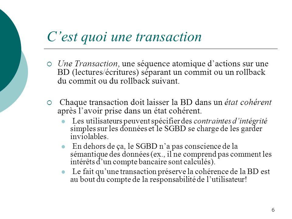 Cest quoi une transaction Une Transaction, une séquence atomique dactions sur une BD (lectures/écritures) séparant un commit ou un rollback du commit ou du rollback suivant.