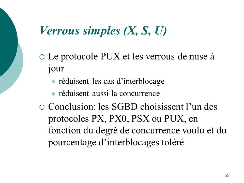 Verrous simples (X, S, U) Le protocole PUX et les verrous de mise à jour réduisent les cas dinterblocage réduisent aussi la concurrence Conclusion: les SGBD choisissent lun des protocoles PX, PX0, PSX ou PUX, en fonction du degré de concurrence voulu et du pourcentage dinterblocages toléré 65
