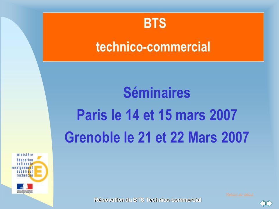 Retour au début Rénovation du BTS Technico-commercial BTS technico-commercial Séminaires Paris le 14 et 15 mars 2007 Grenoble le 21 et 22 Mars 2007