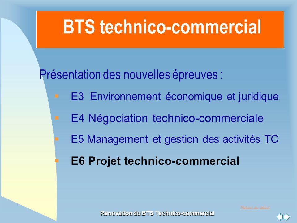 Retour au début Rénovation du BTS Technico-commercial BTS technico-commercial Présentation des nouvelles épreuves : E3 Environnement économique et juridique E4 Négociation technico-commerciale E5 Management et gestion des activités TC E6 Projet technico-commercial