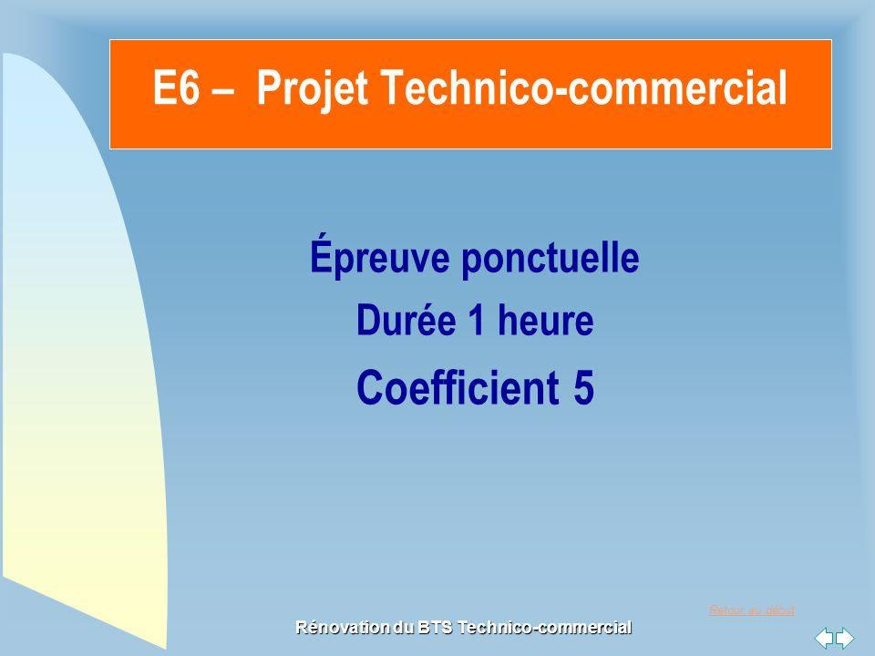 Retour au début Rénovation du BTS Technico-commercial E6 – Projet Technico-commercial Épreuve ponctuelle Durée 1 heure Coefficient 5