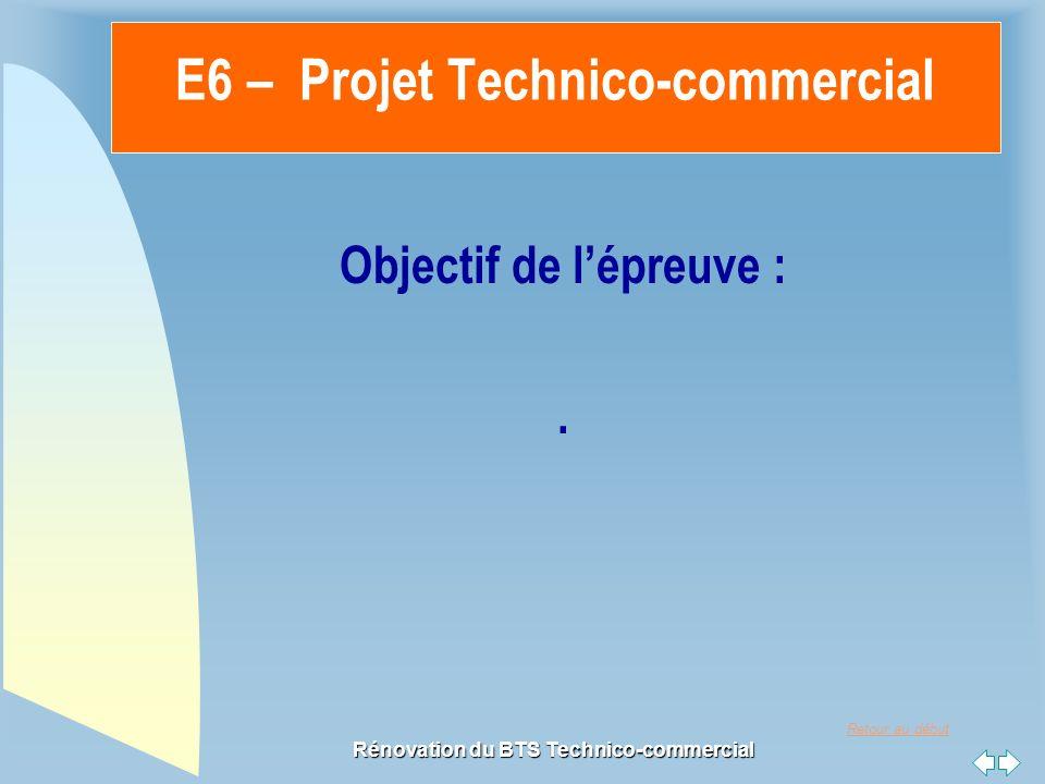 Retour au début Rénovation du BTS Technico-commercial Objectif de lépreuve :. E6 – Projet Technico-commercial