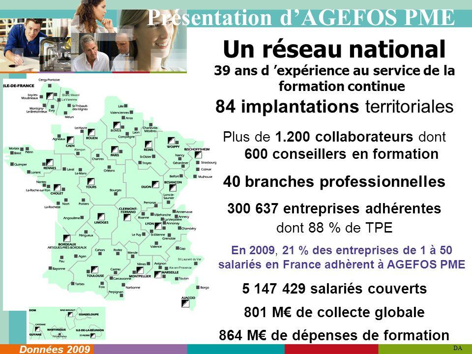 Un réseau national 39 ans d expérience au service de la formation continue 84 implantations territoriales Plus de 1.200 collaborateurs dont 600 conseillers en formation 40 branches professionnelles 300 637 entreprises adhérentes dont 88 % de TPE En 2009, 21 % des entreprises de 1 à 50 salariés en France adhèrent à AGEFOS PME 5 147 429 salariés couverts 801 M de collecte globale 864 M de dépenses de formation DA Données 2009 Présentation dAGEFOS PME