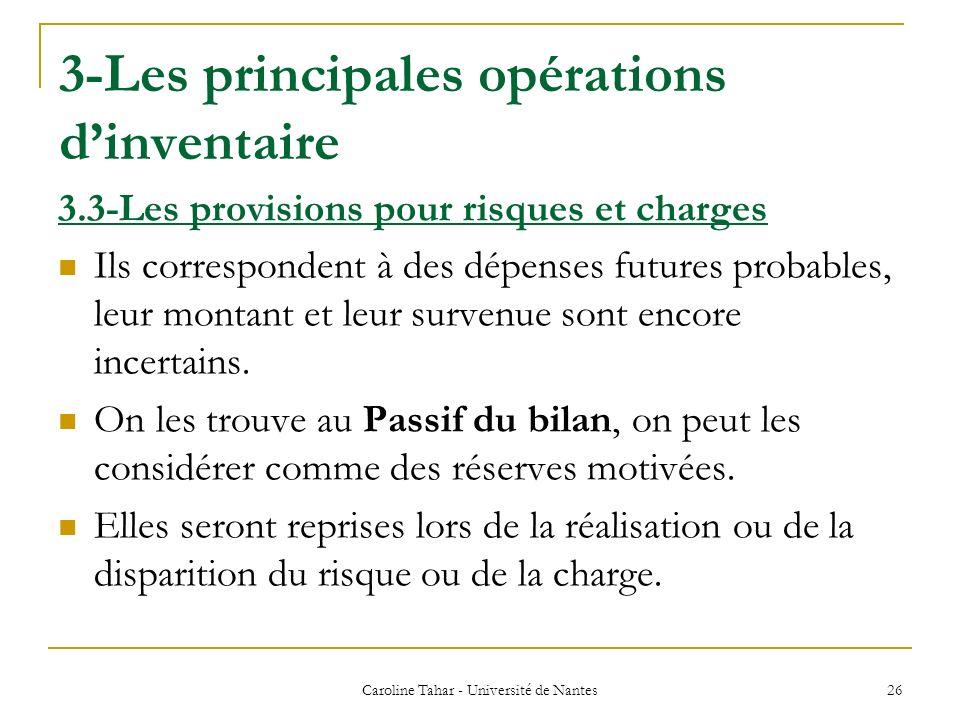 3-Les principales opérations dinventaire Caroline Tahar - Université de Nantes 26 3.3-Les provisions pour risques et charges Ils correspondent à des d