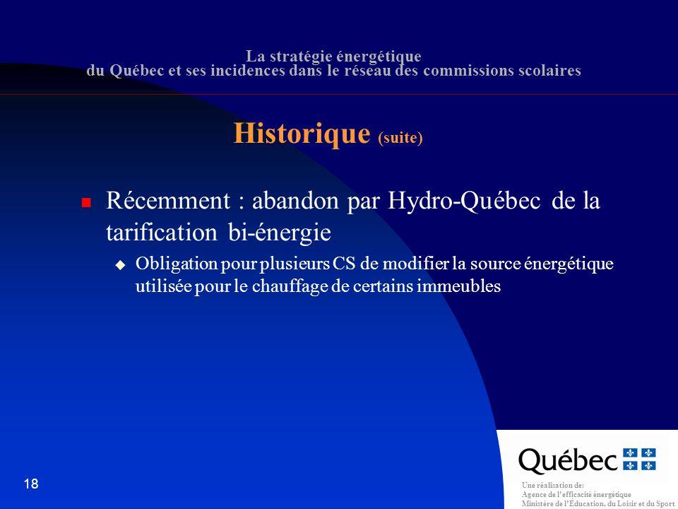 Une réalisation de: Agence de lefficacité énergétique Ministère de lÉducation, du Loisir et du Sport 18 La stratégie énergétique du Québec et ses incidences dans le réseau des commissions scolaires Récemment : abandon par Hydro-Québec de la tarification bi-énergie Obligation pour plusieurs CS de modifier la source énergétique utilisée pour le chauffage de certains immeubles Historique (suite)