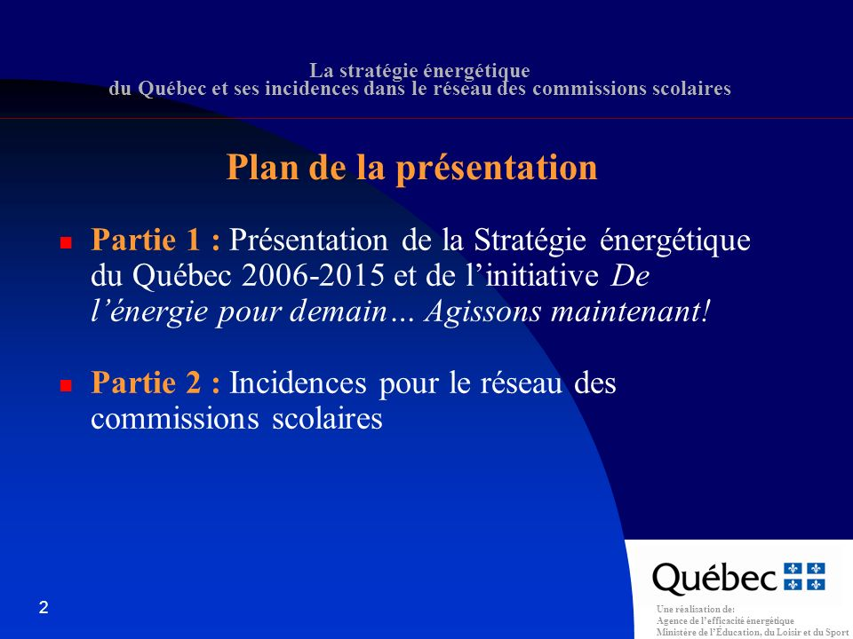 Une réalisation de: Agence de lefficacité énergétique Ministère de lÉducation, du Loisir et du Sport 2 La stratégie énergétique du Québec et ses incidences dans le réseau des commissions scolaires Plan de la présentation Partie 1 : Présentation de la Stratégie énergétique du Québec 2006-2015 et de linitiative De lénergie pour demain… Agissons maintenant.