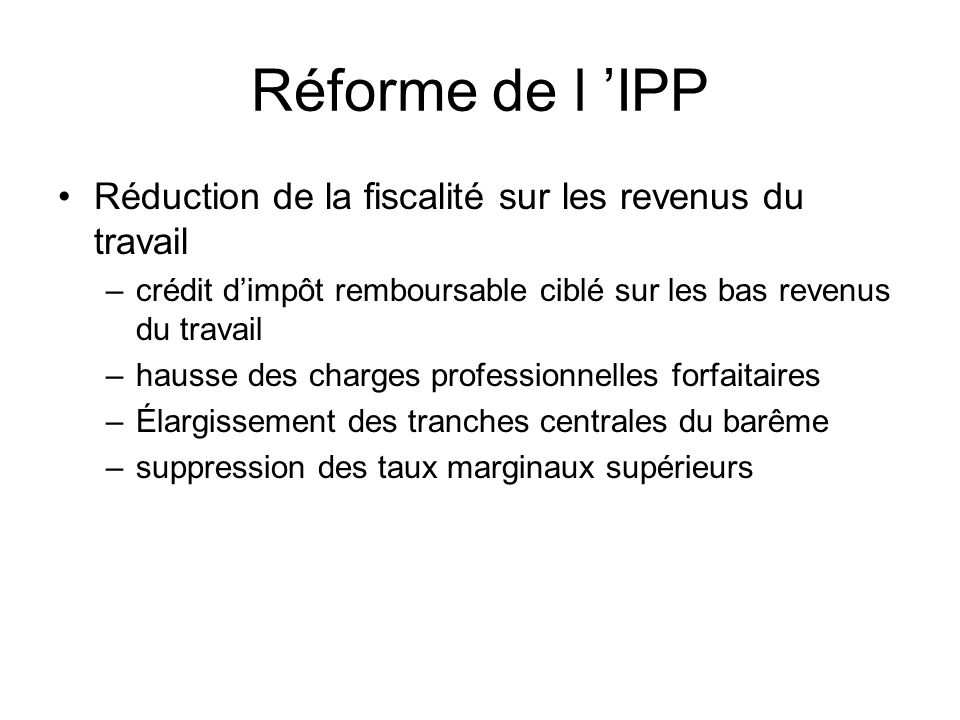 Réforme de l IPP Réduction de la fiscalité sur les revenus du travail –crédit dimpôt remboursable ciblé sur les bas revenus du travail –hausse des charges professionnelles forfaitaires –Élargissement des tranches centrales du barême –suppression des taux marginaux supérieurs