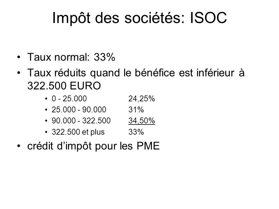 Impôt des sociétés: ISOC Taux normal: 33% Taux réduits quand le bénéfice est inférieur à 322.500 EURO 0 - 25.000 24,25% 25.000 - 90.000 31% 90.000 - 322.50034,50% 322.500 et plus 33% crédit dimpôt pour les PME