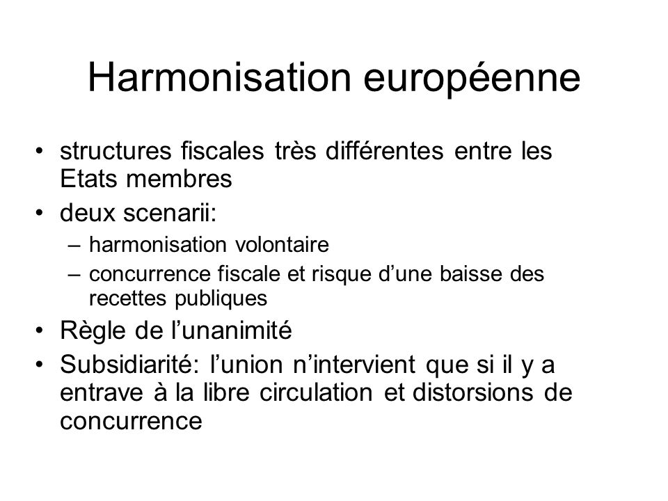 Harmonisation européenne structures fiscales très différentes entre les Etats membres deux scenarii: –harmonisation volontaire –concurrence fiscale et