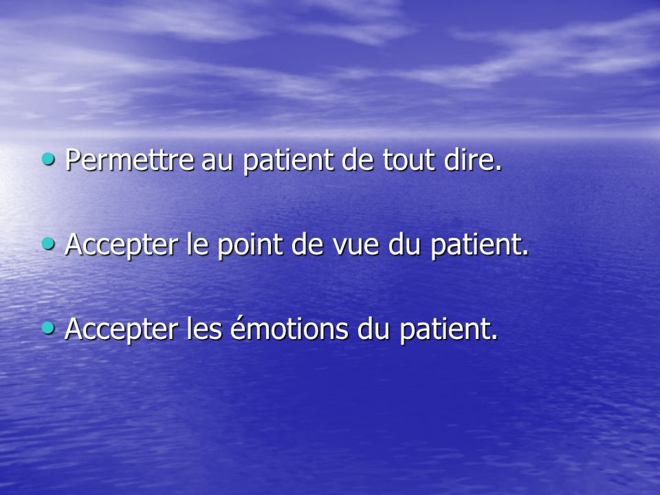 Permettre au patient de tout dire. Permettre au patient de tout dire. Accepter le point de vue du patient. Accepter le point de vue du patient. Accept