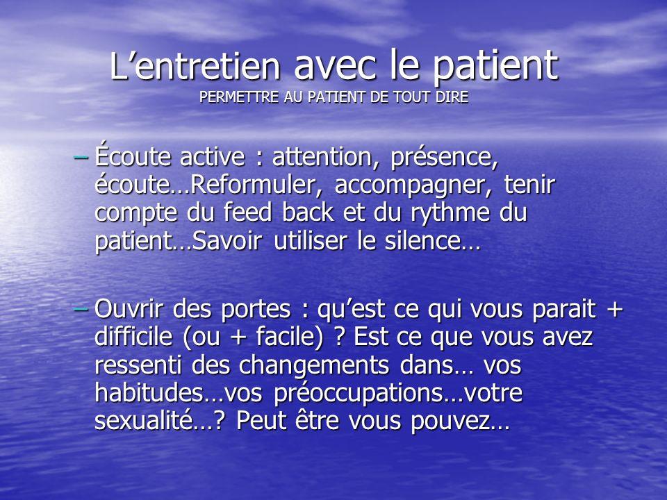 Lentretien avec le patient PERMETTRE AU PATIENT DE TOUT DIRE –Écoute active : attention, présence, écoute…Reformuler, accompagner, tenir compte du fee