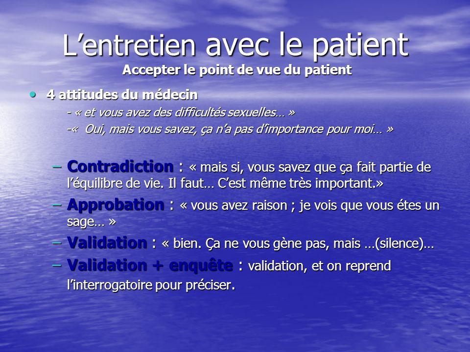 Lentretien avec le patient Accepter le point de vue du patient 4 attitudes du médecin 4 attitudes du médecin - « et vous avez des difficultés sexuelle