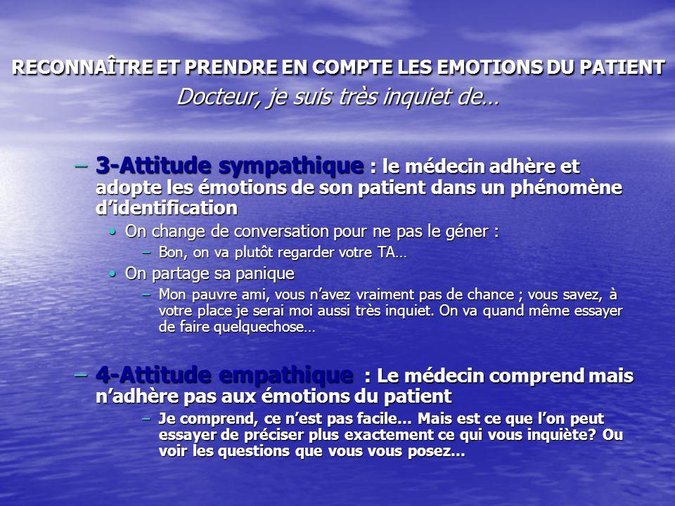 RECONNAÎTRE ET PRENDRE EN COMPTE LES EMOTIONS DU PATIENT Docteur, je suis très inquiet de… –3-Attitude sympathique : le médecin adhère et adopte les é