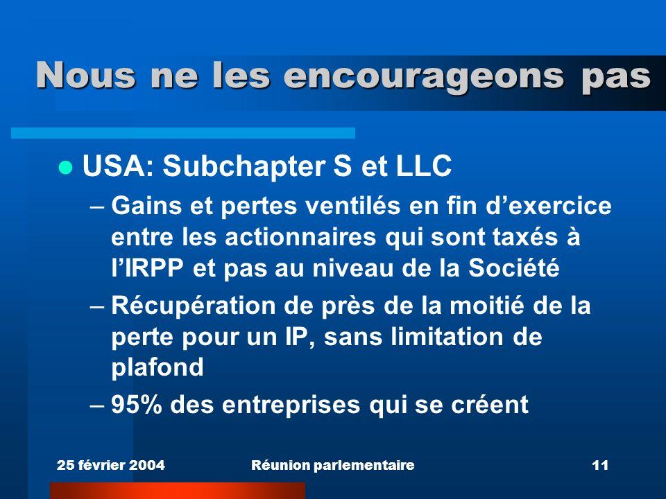 25 février 2004Réunion parlementaire11 Nous ne les encourageons pas USA: Subchapter S et LLC –Gains et pertes ventilés en fin dexercice entre les actionnaires qui sont taxés à lIRPP et pas au niveau de la Société –Récupération de près de la moitié de la perte pour un IP, sans limitation de plafond –95% des entreprises qui se créent