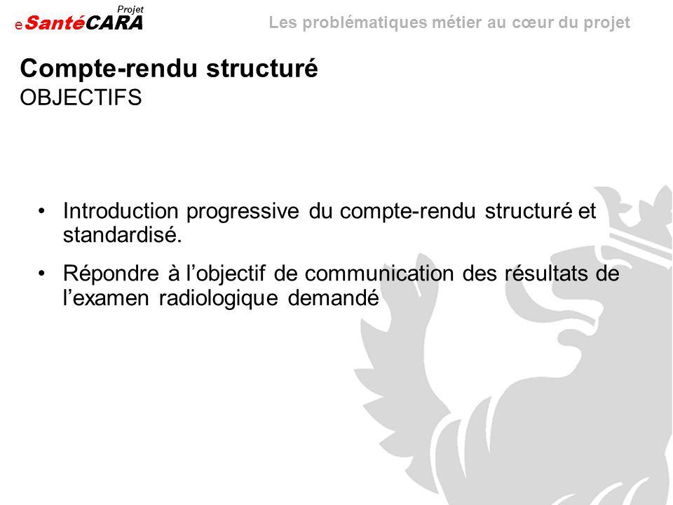 e Santé Projet CARA Compte-rendu structuré EXEMPLES Base de discussion proposée: « Recommandations générales pour lélaboration dun compte-rendu radiologique (CRR) » J.