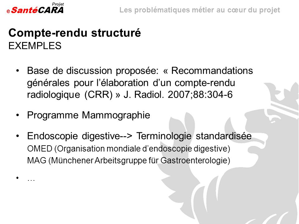 e Santé Projet CARA Compte-rendu structuré EXEMPLES Base de discussion proposée: « Recommandations générales pour lélaboration dun compte-rendu radiol