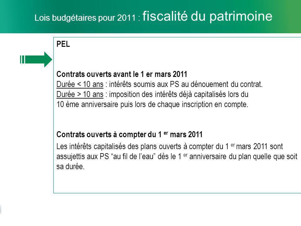 11 Lois budgétaires pour 2011 : fiscalité du patrimoine PEL Contrats ouverts avant le 1 er mars 2011 Durée < 10 ans : intérêts soumis aux PS au dénouement du contrat.