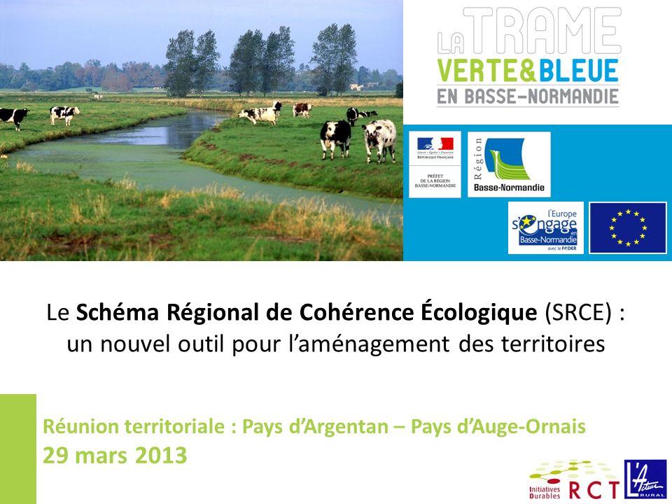 Le Schéma Régional de Cohérence Écologique (SRCE) : un nouvel outil pour laménagement des territoires Réunion territoriale : Pays dArgentan – Pays dAuge-Ornais 29 mars 2013