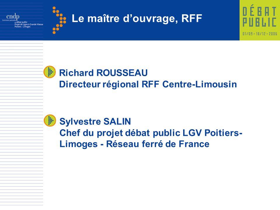 Le maître douvrage, RFF Sylvestre SALIN Chef du projet débat public LGV Poitiers- Limoges - Réseau ferré de France Richard ROUSSEAU Directeur régional RFF Centre-Limousin