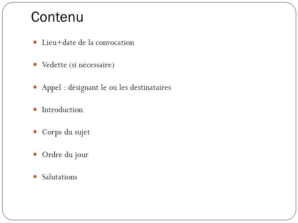 Contenu Lieu+date de la convocation Vedette (si nécessaire) Appel : désignant le ou les destinataires Introduction Corps du sujet Ordre du jour Saluta