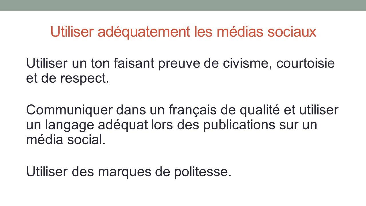 Utiliser adéquatement les médias sociaux Utiliser un ton faisant preuve de civisme, courtoisie et de respect. Communiquer dans un français de qualité