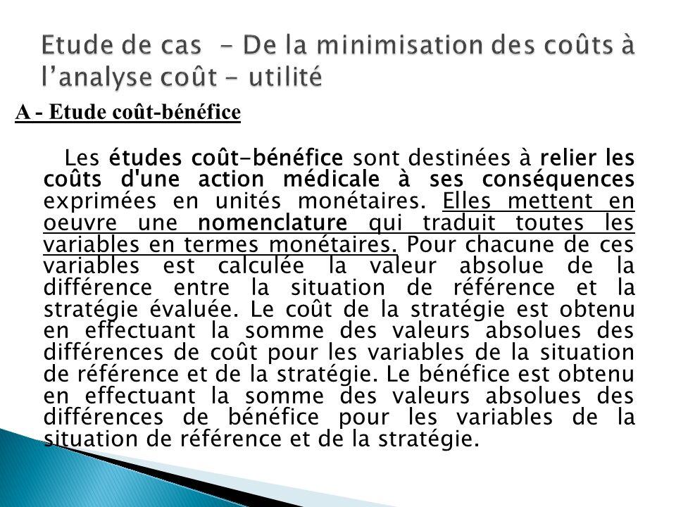 A - Etude coût-bénéfice Les études coût-bénéfice sont destinées à relier les coûts d une action médicale à ses conséquences exprimées en unités monétaires.