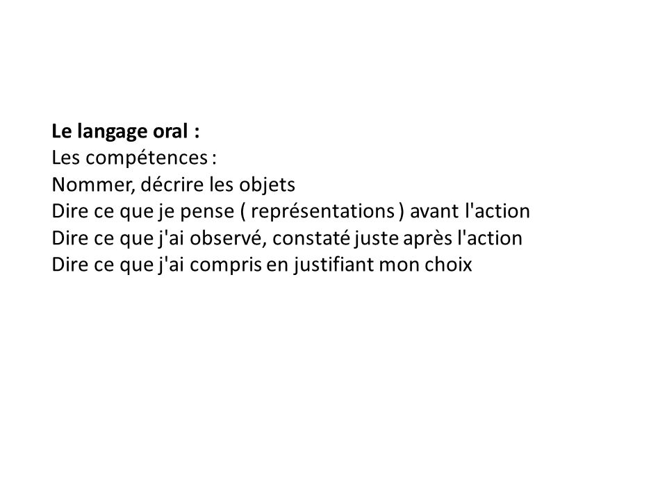Le langage oral : Les compétences : Nommer, décrire les objets Dire ce que je pense ( représentations ) avant l action Dire ce que j ai observé, constaté juste après l action Dire ce que j ai compris en justifiant mon choix