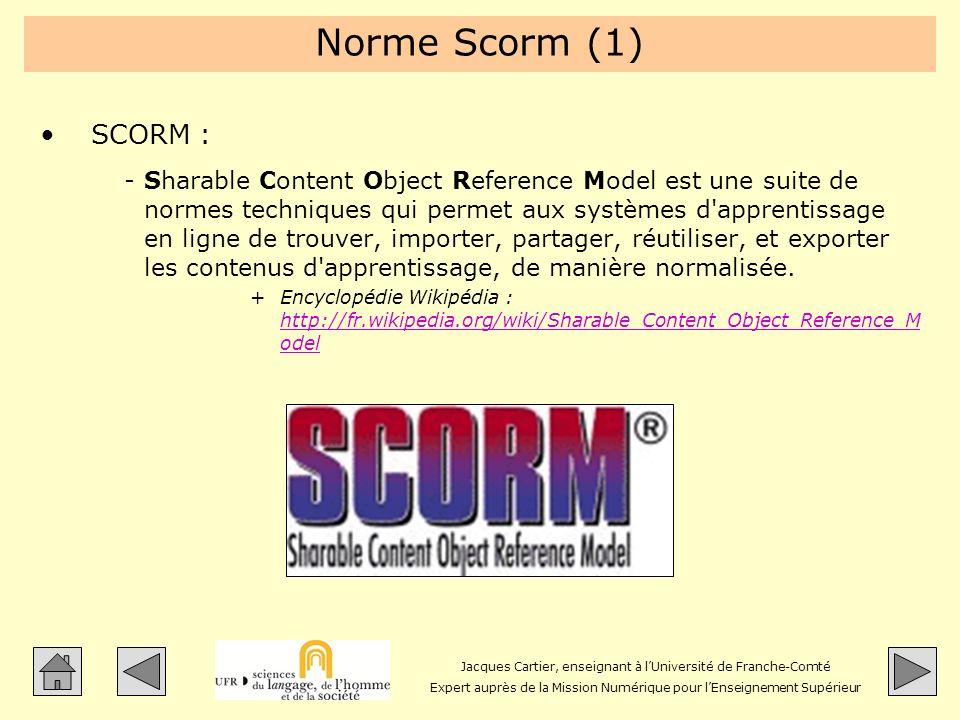 Jacques Cartier, enseignant à lUniversité de Franche-Comté Expert auprès de la Mission Numérique pour lEnseignement Supérieur Norme Scorm (1) SCORM :
