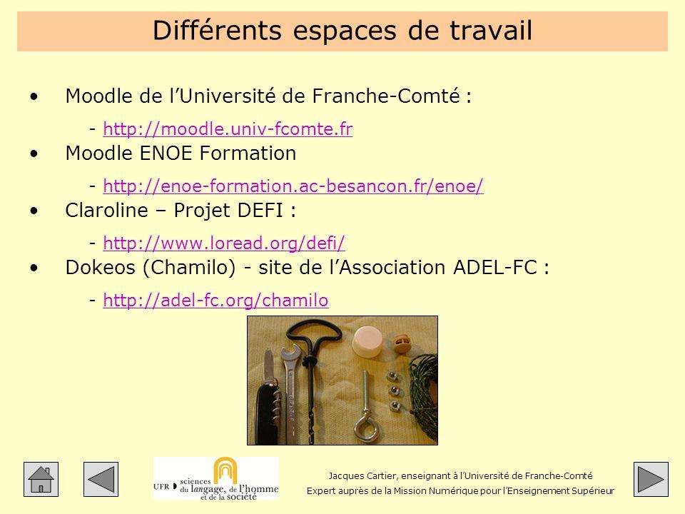 Jacques Cartier, enseignant à lUniversité de Franche-Comté Expert auprès de la Mission Numérique pour lEnseignement Supérieur Différents espaces de travail Moodle de lUniversité de Franche-Comté : -http://moodle.univ-fcomte.frhttp://moodle.univ-fcomte.fr Moodle ENOE Formation -http://enoe-formation.ac-besancon.fr/enoe/http://enoe-formation.ac-besancon.fr/enoe/ Claroline – Projet DEFI : -http://www.loread.org/defi/http://www.loread.org/defi/ Dokeos (Chamilo) - site de lAssociation ADEL-FC : -http://adel-fc.org/chamilohttp://adel-fc.org/chamilo