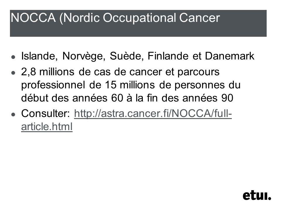 NOCCA (Nordic Occupational Cancer Islande, Norvège, Suède, Finlande et Danemark 2,8 millions de cas de cancer et parcours professionnel de 15 millions de personnes du début des années 60 à la fin des années 90 Consulter: http://astra.cancer.fi/NOCCA/full- article.htmlhttp://astra.cancer.fi/NOCCA/full- article.html