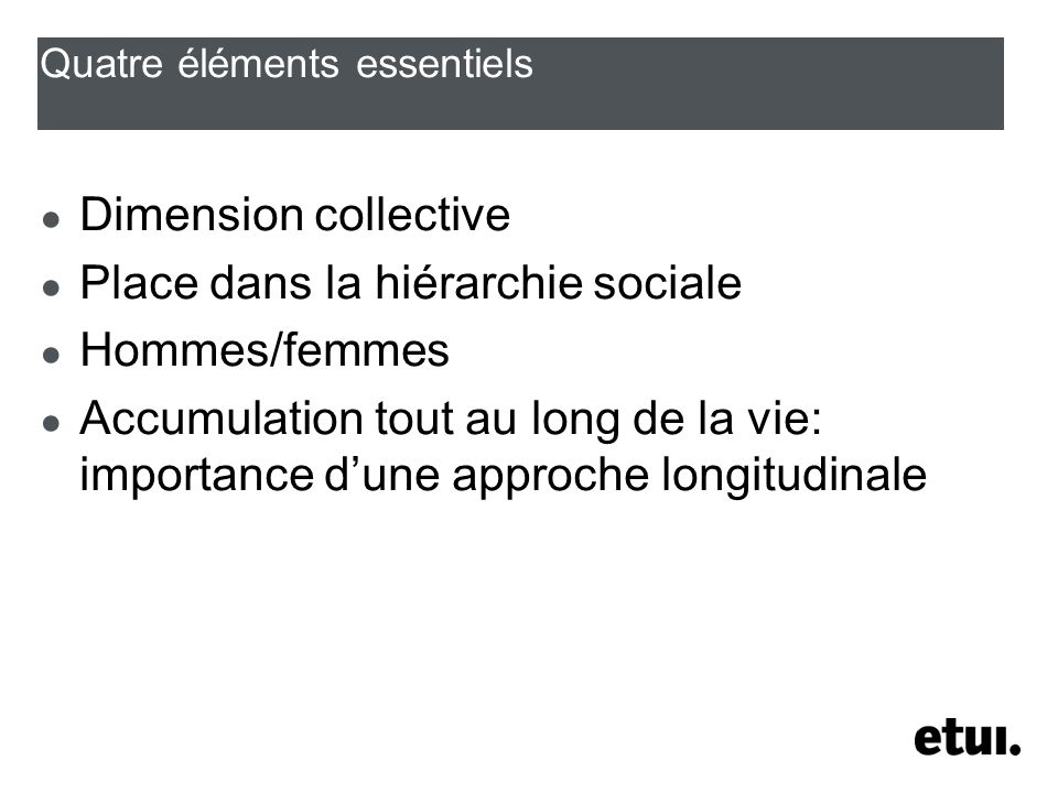 Quatre éléments essentiels Dimension collective Place dans la hiérarchie sociale Hommes/femmes Accumulation tout au long de la vie: importance dune approche longitudinale