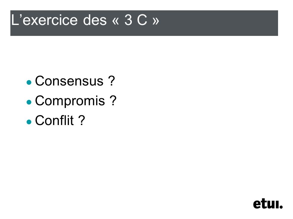 Lexercice des « 3 C » Consensus ? Compromis ? Conflit ?