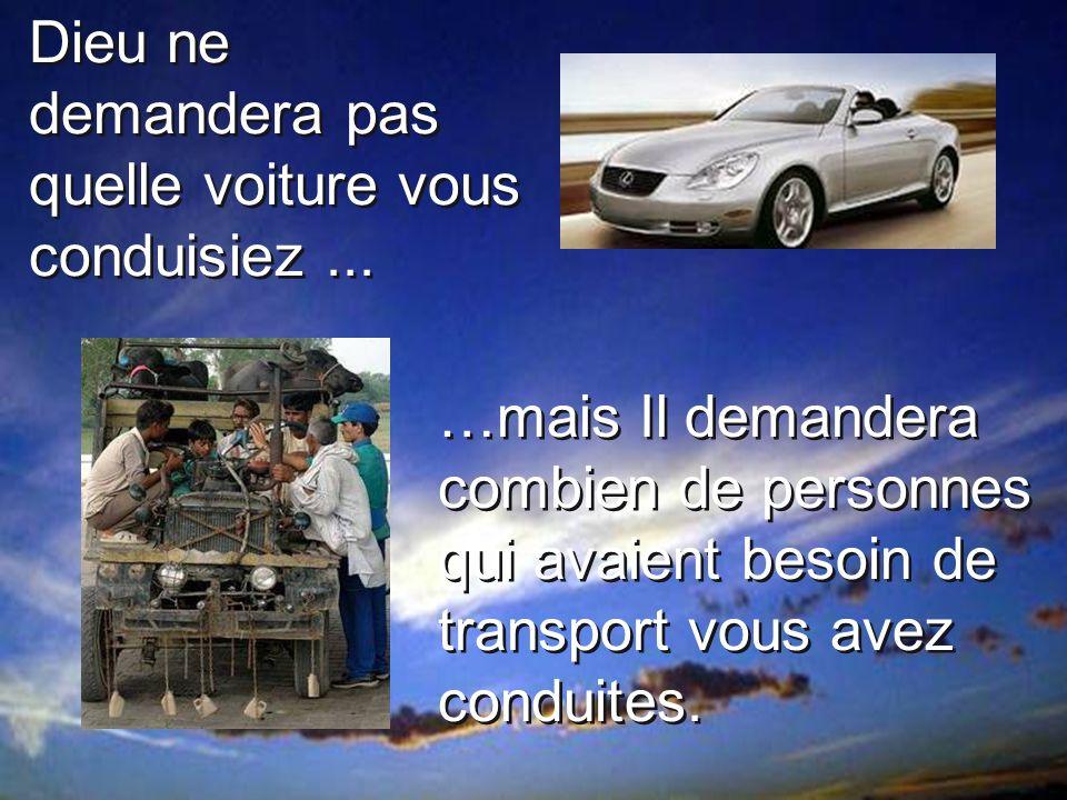 …mais Il demandera combien de personnes qui avaient besoin de transport vous avez conduites. Dieu ne demandera pas quelle voiture vous conduisiez...