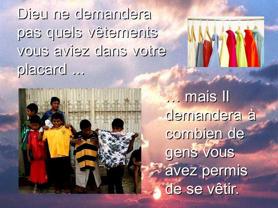 Dieu ne demandera pas quels vêtements vous aviez dans votre placard... … mais Il demandera à combien de gens vous avez permis de se vêtir.
