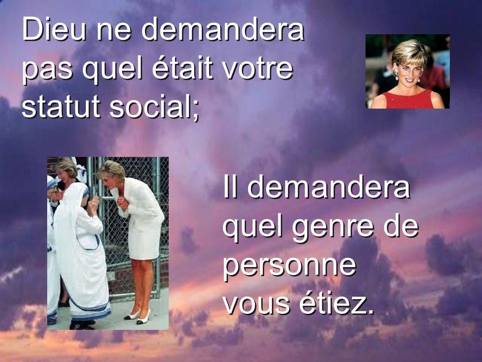 Dieu ne demandera pas quel était votre statut social; Il demandera quel genre de personne vous étiez.