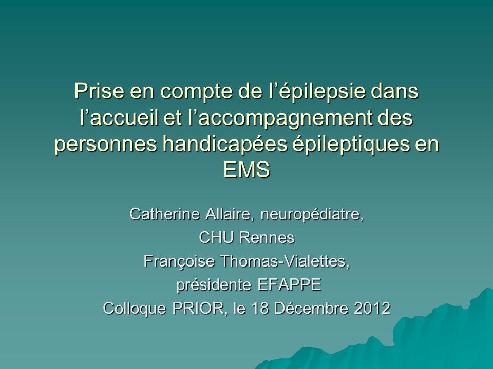 Réalité de lépilepsie en EMS Lépilepsie est fréquente Lépilepsie est fréquente Souvent considérée comme une « complication » Souvent considérée comme une « complication » Le handicap lié à lE est mal connu Le handicap lié à lE est mal connu La prise en compte de lE en EMS est très variable La prise en compte de lE en EMS est très variable Faut-il des établissements spécialisés pour les épilepsies sévères.
